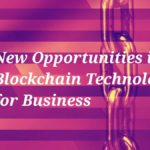 New Opportunities in Using Blockchain Technology for Your Business
