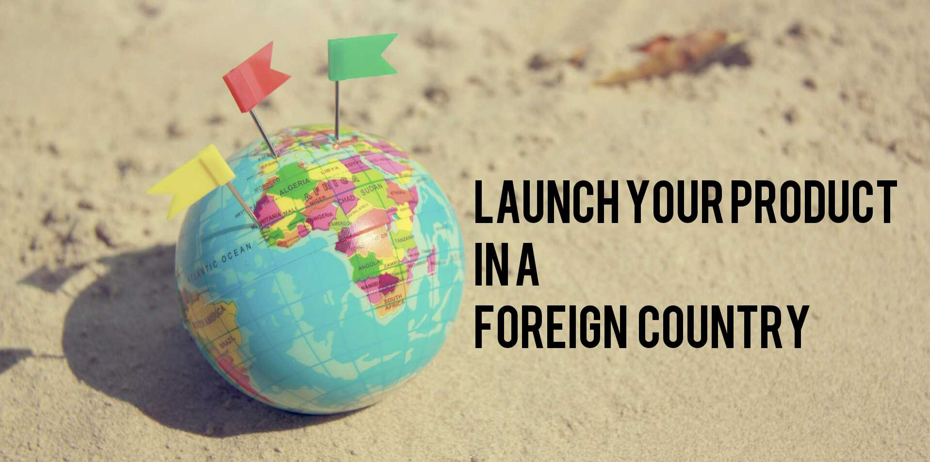 How to Successfully Launch Your Product in A Foreign Market
